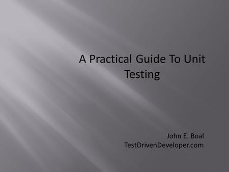 A Practical Guide To Unit Testing John E. Boal TestDrivenDeveloper.com.