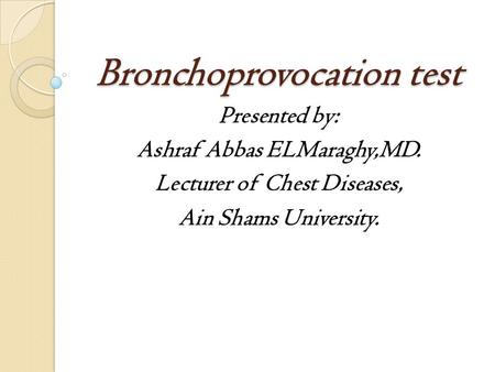 Bronchoprovocation test Presented by: Ashraf Abbas ELMaraghy,MD. Lecturer of Chest Diseases, Ain Shams University.