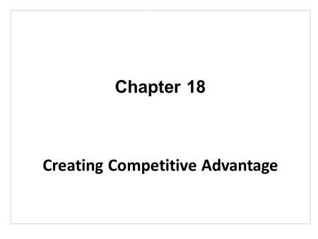 Chapter 18 Creating Competitive Advantage. Topics to Cover Balancing Customer and Competitor Orientations.