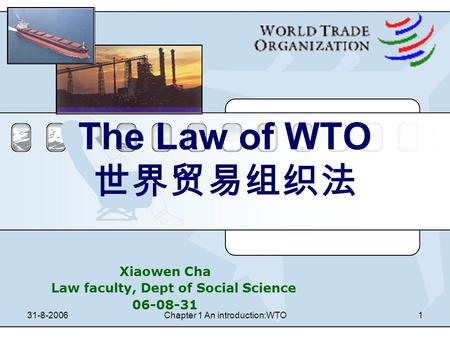 31-8-2006Chapter 1 An introduction:WTO1 The Law of WTO 世界贸易组织法 Xiaowen Cha Law faculty, Dept of Social Science 06-08-31.