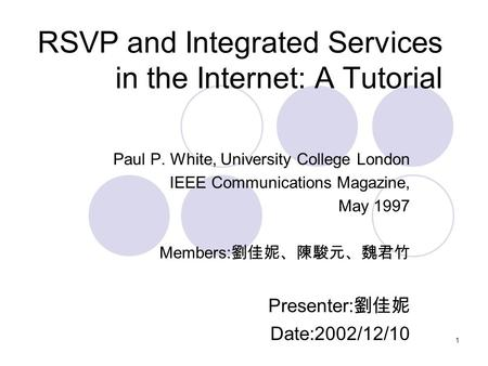 1 RSVP and Integrated Services in the Internet: A Tutorial Paul P. White, University College London IEEE Communications Magazine, May 1997 Members: 劉佳妮、陳駿元、魏君竹.