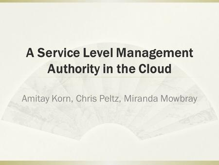 A Service Level Management Authority in the Cloud Amitay Korn, Chris Peltz, Miranda Mowbray.