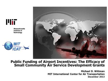 Public Funding of Airport Incentives: The Efficacy of Small Community Air Service Development Grants Michael D. Wittman MIT International Center for Air.