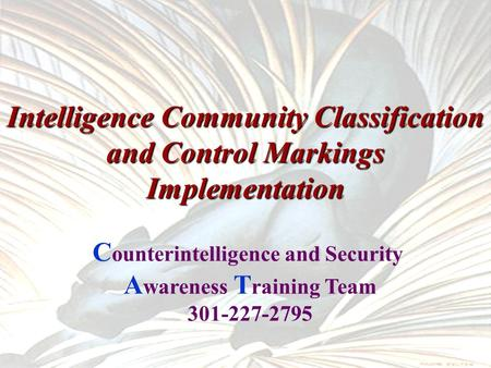 UNCLASSIFIED 1 Intelligence Community Classification and Control Markings Implementation C ounterintelligence and Security A wareness T raining Team 301-227-2795.