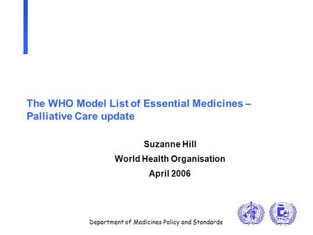Department of Medicines Policy and Standards The WHO Model List of Essential Medicines – Palliative Care update Suzanne Hill World Health Organisation.