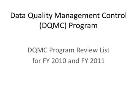 Data Quality Management Control (DQMC) Program DQMC Program Review List for FY 2010 and FY 2011.