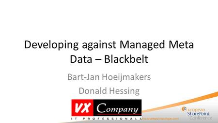 Developing against Managed Meta Data – Blackbelt Bart-Jan Hoeijmakers Donald Hessing.