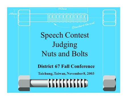 Speech Contest Judging Nuts and Bolts District 67 Fall Conference Taichung, Taiwan, November 8, 2003.