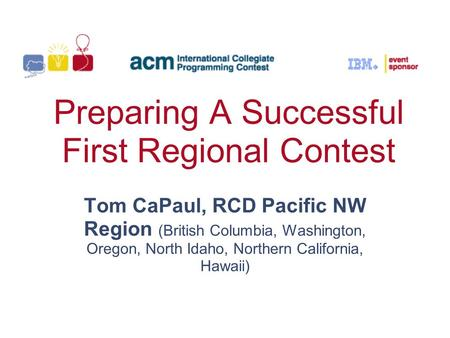 Preparing A Successful First Regional Contest Tom CaPaul, RCD Pacific NW Region (British Columbia, Washington, Oregon, North Idaho, Northern California,