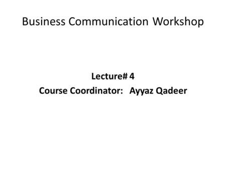Business Communication Workshop Lecture# 4 Course Coordinator:Ayyaz Qadeer.