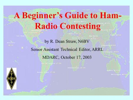 A Beginner's Guide to Ham- Radio Contesting by R. Dean Straw, N6BV Senior Assistant Technical Editor, ARRL MDARC, October 17, 2003.