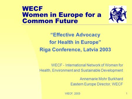 "WECF, 20031 WECF Women in Europe for a Common Future ""Effective Advocacy for Health in Europe"" Riga Conference, Latvia 2003 WECF - International Network."