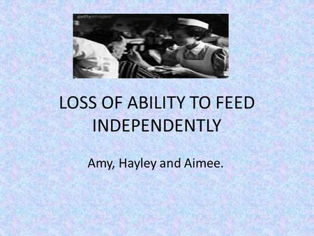 LOSS OF ABILITY TO FEED INDEPENDENTLY Amy, Hayley and Aimee.