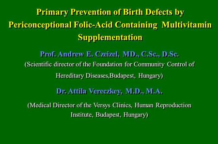 Primary Prevention of Birth Defects by Periconceptional Folic-Acid Containing Multivitamin Supplementation Prof. Andrew E. Czeizel, MD., C.Sc., D.Sc. (Scientific.