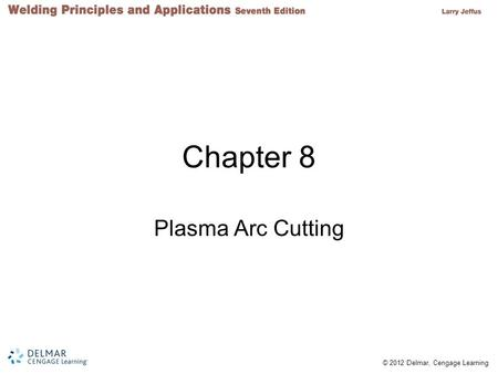 © 2012 Delmar, Cengage Learning Chapter 8 Plasma Arc Cutting.