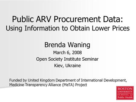 Public ARV Procurement Data: Using Information to Obtain Lower Prices Brenda Waning March 6, 2008 Open Society Institute Seminar Kiev, Ukraine Funded by.