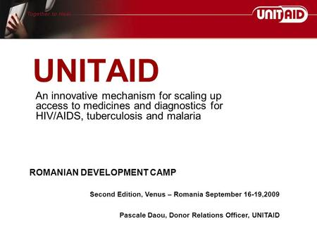 UNITAID An innovative mechanism for scaling up access to medicines and diagnostics for HIV/AIDS, tuberculosis and malaria ROMANIAN DEVELOPMENT CAMP Second.