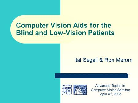 Computer Vision Aids for the Blind and Low-Vision Patients Itai Segall & Ron Merom Advanced Topics in Computer Vision Seminar April 3 rd, 2005.