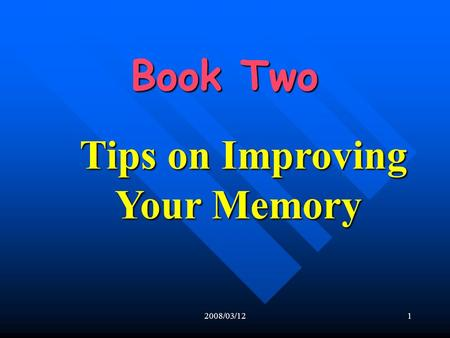 2008/03/121 Book Two Book Two Tips on Improving Your Memory.