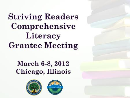 Striving Readers Comprehensive Literacy Grantee Meeting March 6-8, 2012 Chicago, Illinois.