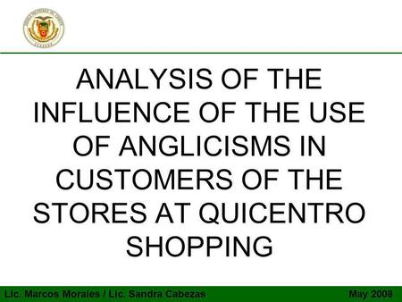 ANALYSIS OF THE INFLUENCE OF THE USE OF ANGLICISMS IN CUSTOMERS OF THE STORES AT QUICENTRO SHOPPING Lic. Marcos Morales / Lic. Sandra Cabezas May 2008.