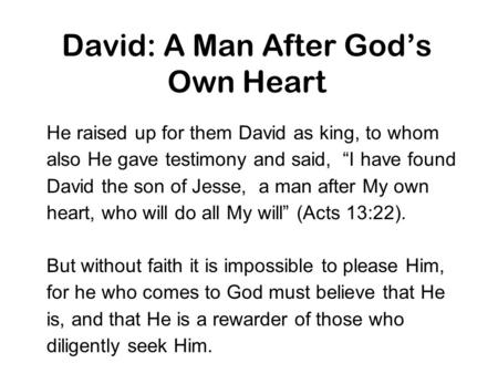 "David: A Man After God's Own Heart He raised up for them David as king, to whom also He gave testimony and said, ""I have found David the son of Jesse,"