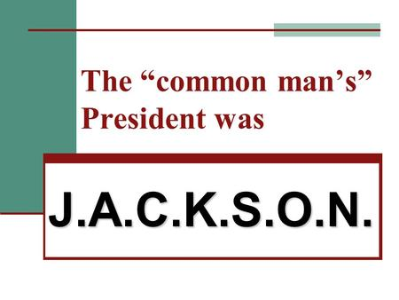 "The ""common man's"" President was J.A.C.K.S.O.N.. J. Jackson a friend of the ""common man""  Jackson born in backwoods settlement  Known for fighting,"