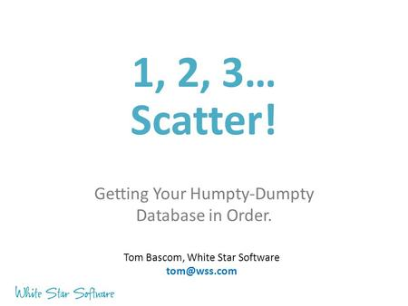 1, 2, 3… Scatter! Getting Your Humpty-Dumpty Database in Order. Tom Bascom, White Star Software