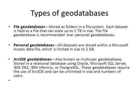 Types of geodatabases File geodatabases—Stored as folders in a file system. Each dataset is held as a file that can scale up to 1 TB in size. The file.