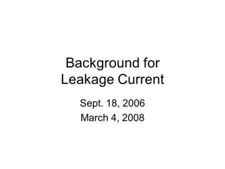 Background for Leakage Current Sept. 18, 2006 March 4, 2008.
