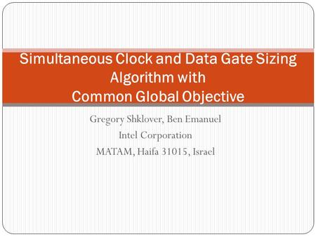 Gregory Shklover, Ben Emanuel Intel Corporation MATAM, Haifa 31015, Israel Simultaneous Clock and Data Gate Sizing Algorithm with Common Global Objective.