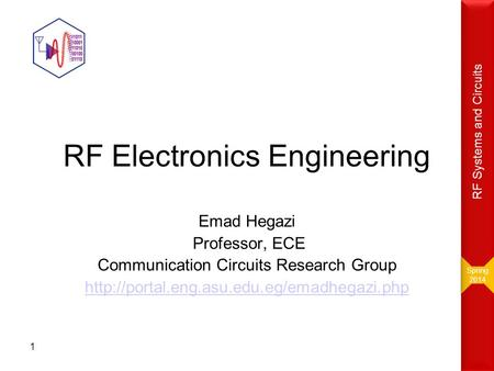RF Electronics Engineering Emad Hegazi Professor, ECE Communication Circuits Research Group  1 Spring 2014 Spring.