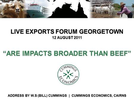 """ARE IMPACTS BROADER THAN BEEF"" LIVE EXPORTS FORUM GEORGETOWN ADDRESS BY W.S (<strong>BILL</strong>) CUMMINGS 