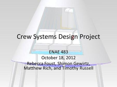 Crew Systems Design Project ENAE 483 October 18, 2012 Rebecca Foust, Shimon Gewirtz, Matthew Rich, and Timothy Russell.