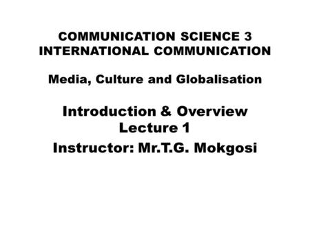COMMUNICATION SCIENCE 3 INTERNATIONAL COMMUNICATION Media, Culture and Globalisation Introduction & Overview Lecture 1 Instructor: Mr.T.G. Mokgosi.