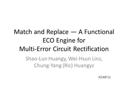 Match and Replace — A Functional ECO Engine for Multi-Error Circuit Rectification Shao-Lun Huangy, Wei-Hsun Linz, Chung-Yang (Ric) Huangyz ICCAD'11.