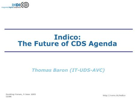 Desktop Forum, 9 June 2005 CERN  Indico: The Future of CDS Agenda Thomas Baron (IT-UDS-AVC)