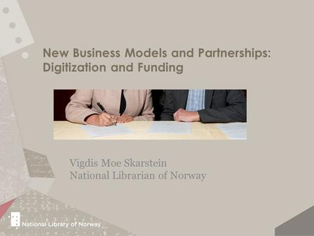 New Business Models and Partnerships: Digitization and Funding Vigdis Moe Skarstein National Librarian of Norway.