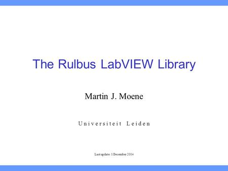 The Rulbus LabVIEW Library Martin J. Moene U n i v e r s i t e i t L e i d e n Last update: 1 December 2004.