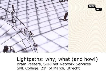 Lightpaths: why, what (and how!) Bram Peeters, SURFnet Network Services SNE College, 21 st of March, Utrecht.
