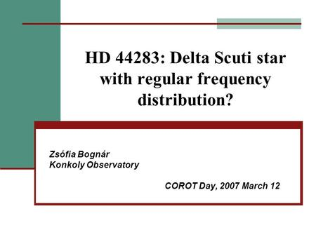 HD 44283: Delta Scuti star with regular frequency distribution? Zsófia Bognár Konkoly Observatory COROT Day, 2007 March 12.