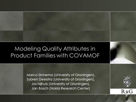 Modeling Quality Attributes in Product Families with COVAMOF Marco Sinnema (University of Groningen), Sybren Deelstra (University of Groningen), Jos Nijhuis.