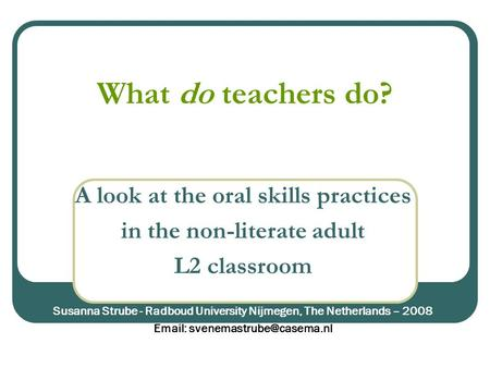 What do teachers do? A look at the oral skills practices in the non-literate adult L2 classroom Susanna Strube - Radboud University Nijmegen, The Netherlands.