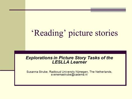 'Reading' picture stories Explorations in Picture Story Tasks of the LESLLA Learner Susanna Strube, Radboud University Nijmegen, The Netherlands,
