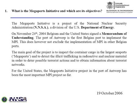 BELASTINGEN EN INVORDERINGEN Administratie der Douane en Accijnzen 19 October 2006 1.What is the Megaports Initiative and which are its objectives? The.