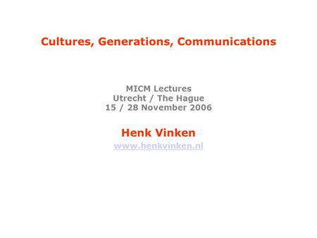 Cultures, Generations, Communications MICM Lectures Utrecht / The Hague 15 / 28 November 2006 Henk Vinken www.henkvinken.nl.