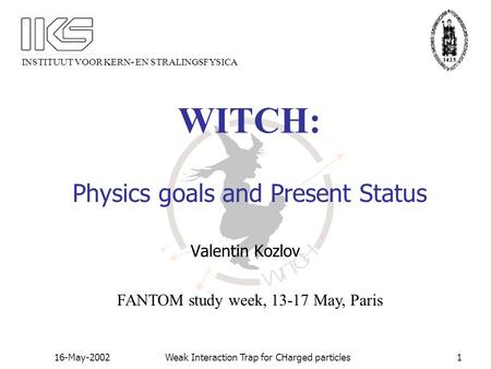 INSTITUUT VOOR KERN- EN STRALINGSFYSICA 16-May-2002Weak Interaction Trap for CHarged particles1 WITCH: Physics goals and Present Status Valentin Kozlov.