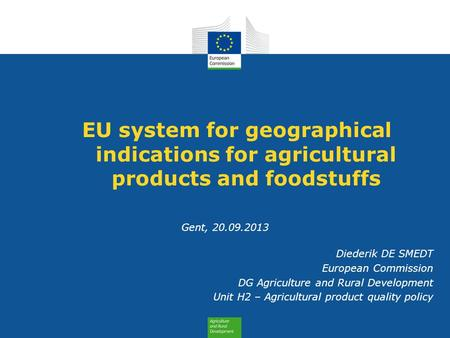 EU system for geographical indications for agricultural products and foodstuffs Gent, 20.09.2013 Diederik DE SMEDT European Commission DG Agriculture and.