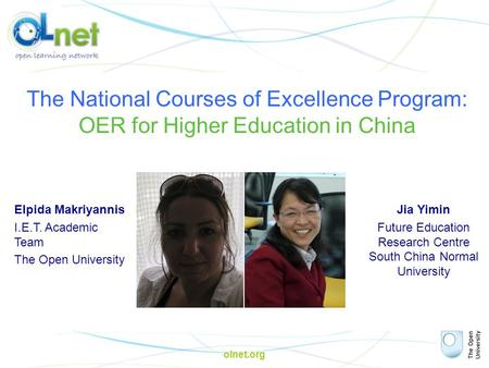 Olnet.org The National Courses of Excellence Program: OER for Higher Education in China Elpida Makriyannis I.E.T. Academic Team The Open University Jia.