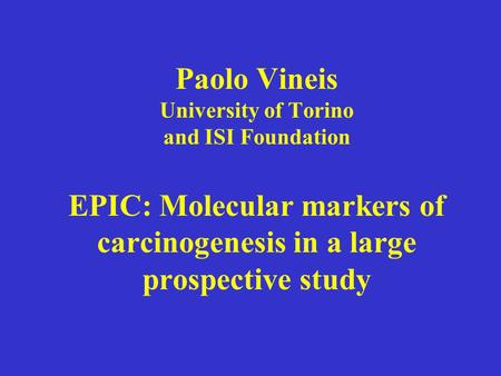 Paolo Vineis University of Torino and ISI Foundation EPIC: Molecular markers of carcinogenesis in a large prospective study.